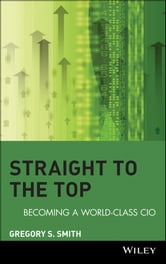 Straight to the Top - Becoming a World-Class CIO ebook by Gregory S. Smith
