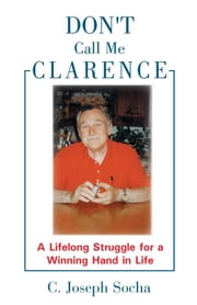 Don't Call Me Clarence - A Lifelong Struggle for a Winning Hand in Life ebook by C. Joseph Socha