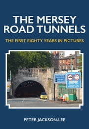 The Mersey Road Tunnels - The First Eighty Years in Pictures ebook by Peter Jackson-Lee