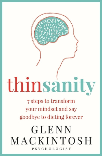 Thinsanity - 7 Steps to Transform Your Mindset and Say Goodbye to Dieting Forever ebook by Glenn Mackintosh