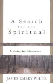 Search for the Spiritual, A - Exploring Real Christianity ebook by James Emery White