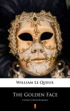 The Golden Face - A Great Crook Romance ebook by William Le Queux