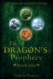 The Dragons' Prophecy, Book 1 of The Elements of Earthia Trilogy ebook by Isabela Powers