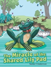 The Miracle of the Shared Lily Pad ebook by Susan I Anderson