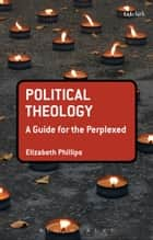 Political Theology: A Guide for the Perplexed ebook by Elizabeth Phillips