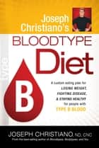 Joseph Christiano's Bloodtype Diet B - A Custom Eating Plan for Losing Weight, Fighting Disease & Staying Healthy for People with Type B Blood ebook by Joseph Christiano