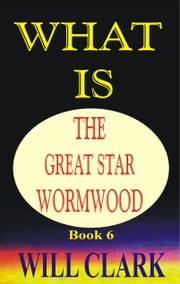 What Is The Great Star Wormwood? ebook by Will Clark