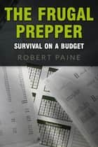 The Frugal Prepper: Survival on a Budget ebook by Robert Paine