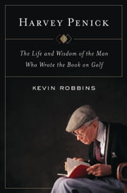Harvey Penick - The Life and Wisdom of the Man Who Wrote the Book on Golf ebook by Kevin Robbins