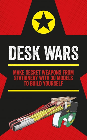 Desk Wars - Make secret weapons from stationery with 30 models to build yourself ebook by John Austin