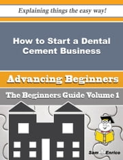 How to Start a Dental Cement Business (Beginners Guide) ebook by Elza Tam,Sam Enrico