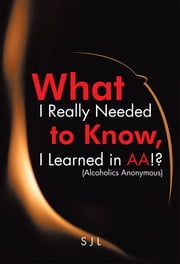 What I Really Needed to Know, I Learned in AA!? (Alcoholics Anonymous) ebook by SJL