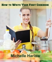 How to Write Your First Cookbook ebook by Michelle Harlow
