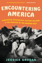 Encountering America - Sixties Psychology, Counterculture and the Movement That Shaped the Modern Self ebook by Jessica Grogan