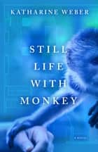 Still Life with Monkey ebook by Katharine Weber