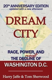Dream City - Race, Power, and the Decline of Washington, D.C. ebook by Harry S. Jaffe,Tom Sherwood