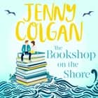 The Bookshop on the Shore - the funny, feel-good, uplifting Sunday Times bestseller audiobook by Jenny Colgan