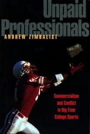 Unpaid Professionals: Commercialism and Conflict in Big-Time College Sports ebook by Zimbalist, Andrew