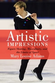 Artistic Impressions - Figuree Skating, Masculinity and the Limits of Sport ebook by Mary Louise Adams