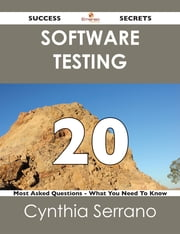 Software Testing 20 Success Secrets - 20 Most Asked Questions On Software Testing - What You Need To Know ebook by Cynthia Serrano