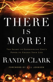 There Is More! - The Secret to Experiencing God's Power to Change Your Life ebook by Randy Clark