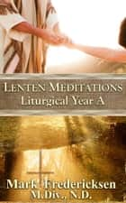 Lenten Meditations (Liturgical Year A) ebook by Mark Fredericksen