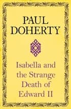 Isabella and the Strange Death of Edward II - : An insightful take on an infamous murder eBook by Paul Doherty