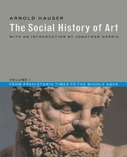 Social History of Art, Volume 1 - From Prehistoric Times to the Middle Ages ebook by Arnold Hauser