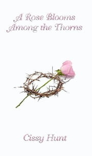 A Rose Blooms Among the Thorns ebook by Cissy Hunt