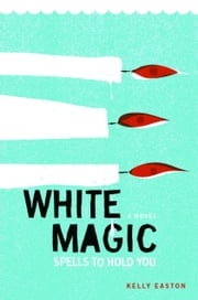 White Magic - Spells to Hold You, A Novel ebook by Kelly Easton