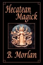 Hecatean Magick ebook by B. Morlan