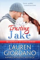 Trusting Jake - Blueprint to Love, #1 ebook by Lauren Giordano