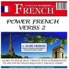 Power French Verbs 2 - Learn to Speak Real French with Intermediate to Advanced High Frequency French Verbs! audiobook by