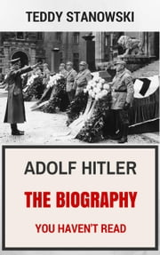 Adolf Hitler - The Biography You Haven't Read ebook by Teddy Stanowski