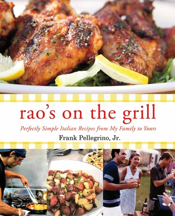 Rao's On the Grill - Perfectly Simple Italian Recipes from My Family to Yours ebook by Frank Pellegrino Jr.