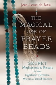 The Magical Use of Prayer Beads - Secret Meditations & Rituals for Your Qabalistic, Hermetic, Wiccan or Druid Practice ebook by Jean-Louis de Biasi