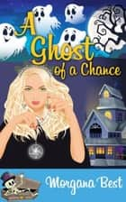 A Ghost of a Chance (Cozy Mystery Series) ebook by Morgana Best