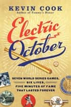 Electric October - Seven World Series Games, Six Lives, Five Minutes of Fame That Lasted Forever ebook by Kevin Cook