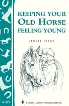 Keeping Your Old Horse Feeling Young - Storey's Country Wisdom Bulletin A-275 ebook by Jessica Jahiel