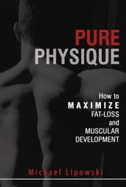 Pure Physique: How to Maximize Fat-Loss and Muscular Development ebook by Michael Lipowski
