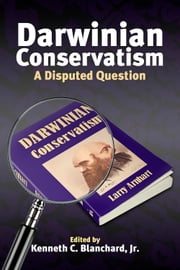 Darwinian Conservatism - A Disputed Question ebook by Kenneth C. Blanchard Jr.