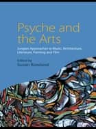Psyche and the Arts - Jungian Approaches to Music, Architecture, Literature, Painting and Film ebook by Susan Rowland