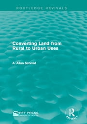 Converting Land from Rural to Urban Uses (Routledge Revivals) ebook by A. Allan Schmid
