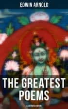 The Greatest Poems of Edwin Arnold (Illustrated Edition) - The Light of Asia, Light of the World or The Great Consummation (Christian Poem), The Indian Song of Songs, Oriental Poems, The Song Celestial or Bhagavad-Gita, Potiphar's Wife… ebook by Edwin Arnold