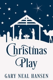 Christmas Play: The Story of the Coming of Jesus, for Production in Churches, Using the Text of the English Standard Version of the Bible ebook by Gary Neal Hansen