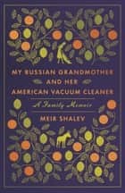 My Russian Grandmother and Her American Vacuum Cleaner - A Family Memoir eBook by Meir Shalev, Evan Fallenberg