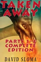 Taken Away Parts 1 - 3 Complete Edition ebook by David Sloma