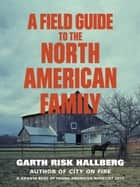 A Field Guide to the North American Family eBook by Garth Risk Hallberg