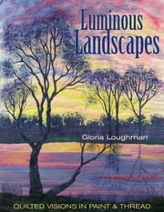 Luminous Landscapes - Quilted Visions in Paint & Thread ebook by Gloria Loughman