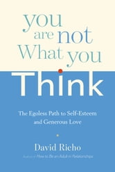 You Are Not What You Think - The Egoless Path to Self-Esteem and Generous Love ebook by David Richo